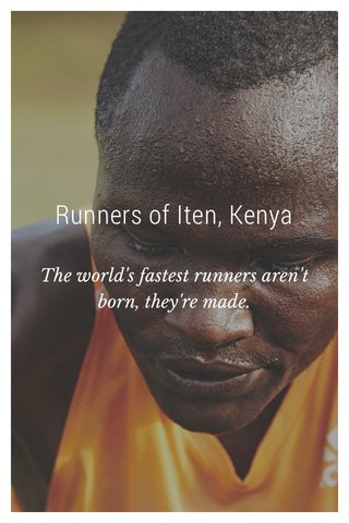 Runners of Iten, Kenya The world's fastest runners aren't born, they're made.