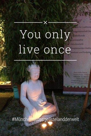 You only live once #Münchenistdasgeilstelandderwelt