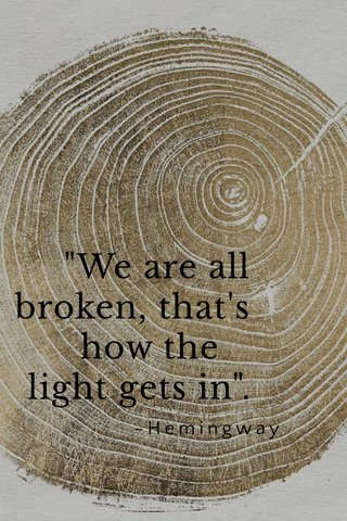 """""""We are all broken, that's how the light gets in"""". -Hemingway"""