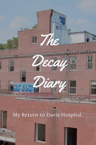 The Decay Diary My Return to Davis Hospital.