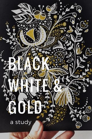 BLACK WHITE & GOLD a study