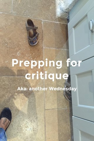Prepping for critique Aka: another Wednesday