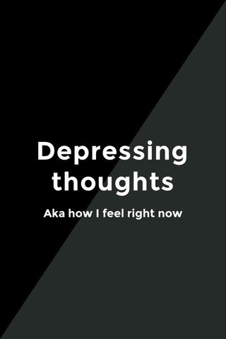 Depressing thoughts Aka how I feel right now