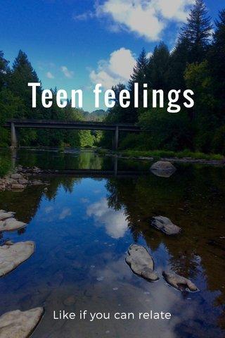 Teen feelings Like if you can relate