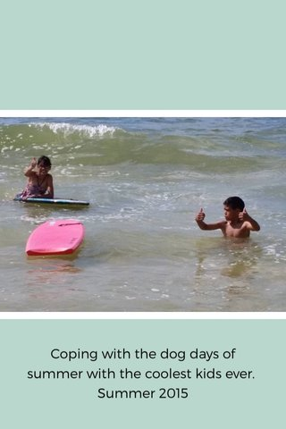 Coping with the dog days of summer with the coolest kids ever. Summer 2015
