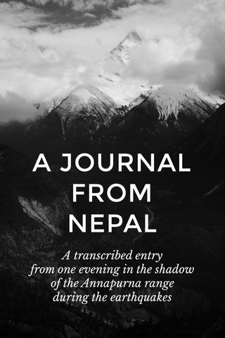 A JOURNAL FROM NEPAL A transcribed entry from one evening in the shadow of the Annapurna range during the earthquakes