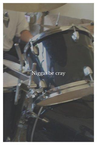 Niggas be cray