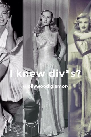 I knew div*s? •Hollywood glamor•