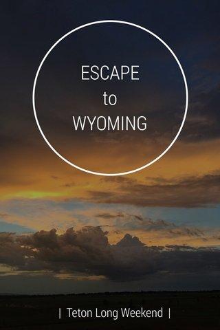 ESCAPE to WYOMING | Teton Long Weekend |