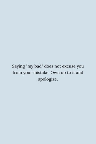 """Saying """"my bad"""" does not excuse you from your mistake. Own up to it and apologize."""