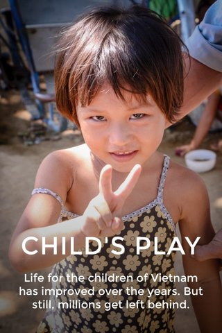 CHILD'S PLAY Life for the children of Vietnam has improved over the years. But still, millions get left behind.
