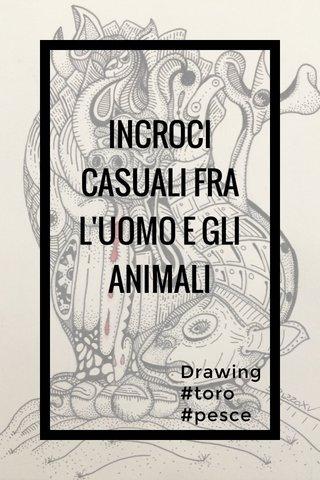 INCROCI CASUALI FRA L'UOMO E GLI ANIMALI Drawing #toro #pesce