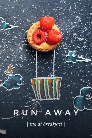 RUN AWAY | ink at breakfast |