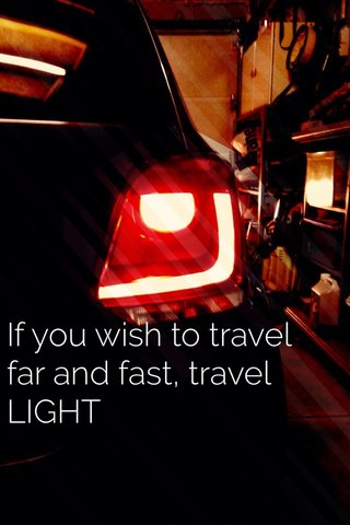 If you wish to travel far and fast, travel LIGHT
