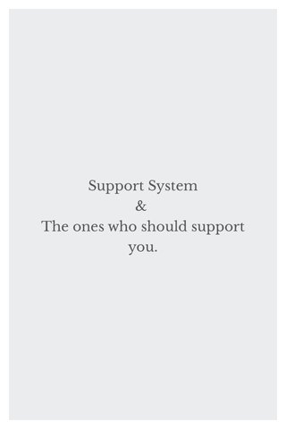 Support System & The ones who should support you.