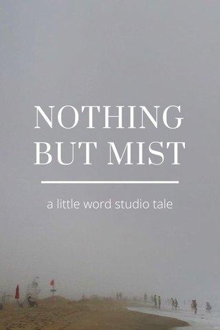 NOTHING BUT MIST a little word studio tale