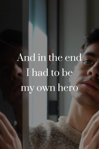 And in the end I had to be my own hero