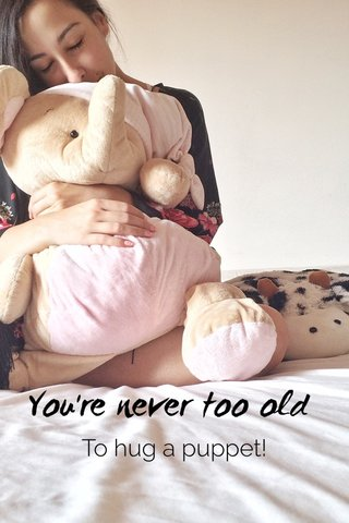 You're never too old To hug a puppet!