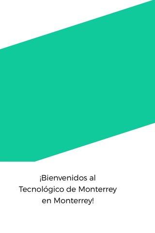 ¡Bienvenidos al Tecnológico de Monterrey en Monterrey!