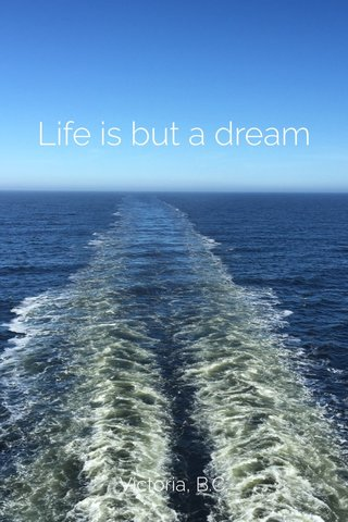 Life is but a dream Victoria, B.C.