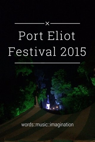 Port Eliot Festival 2015 words::music::imagination