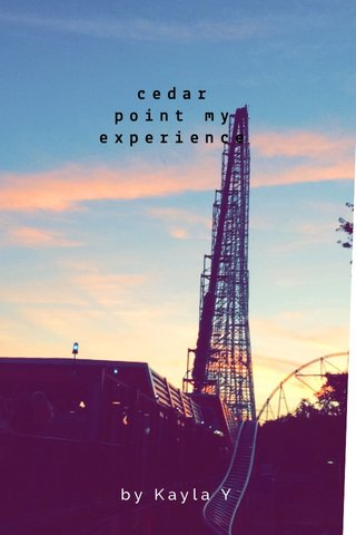 cedar point my experience by Kayla Y