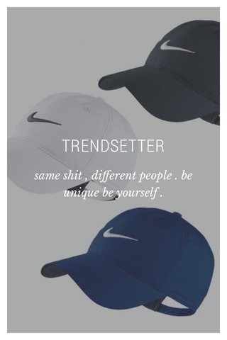 TRENDSETTER same shit , different people . be unique be yourself .