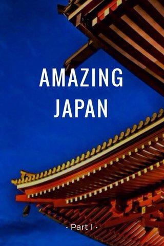 AMAZING JAPAN • Part I •