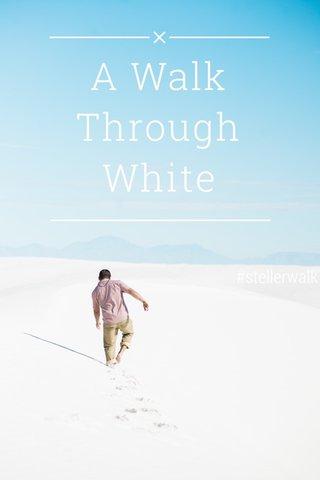 A Walk Through White #stellerwalk