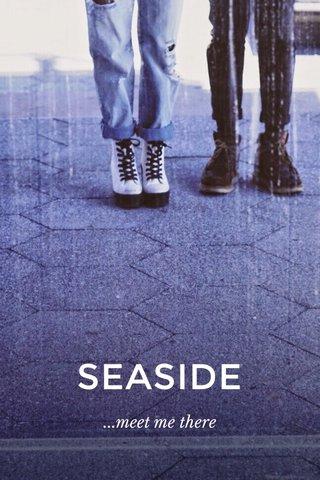SEASIDE ...meet me there