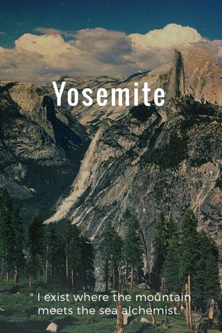 "Yosemite "" I exist where the mountain meets the sea alchemist."""