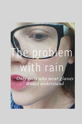 The problem with rain Only girls who wear glasses Would understand