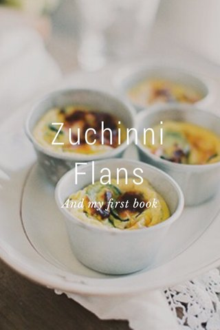 Zuchinni Flans And my first book