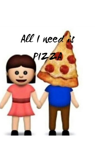 All I need is PIZZA