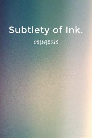 Subtlety of Ink. 08|14|2015