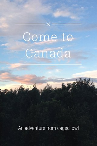 Come to Canada An adventure from caged_owl