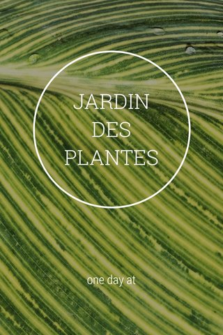 JARDIN DES PLANTES one day at