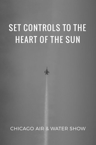 SET CONTROLS TO THE HEART OF THE SUN CHICAGO AIR & WATER SHOW