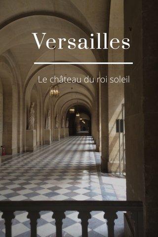 Versailles Le château du roi soleil