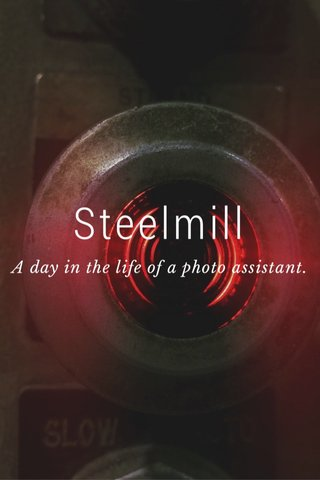 Steelmill A day in the life of a photo assistant.