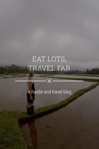 EAT LOTS, TRAVEL FAR A foodie and travel blog