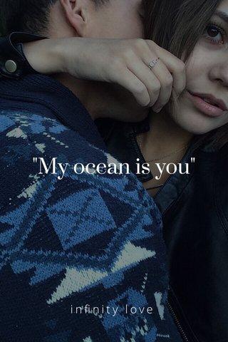 """""""My ocean is you"""" infinity love"""