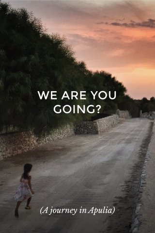WE ARE YOU GOING? (A journey in Apulia)