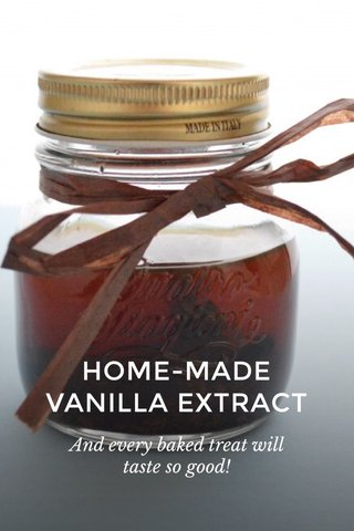 HOME-MADE VANILLA EXTRACT And every baked treat will taste so good!
