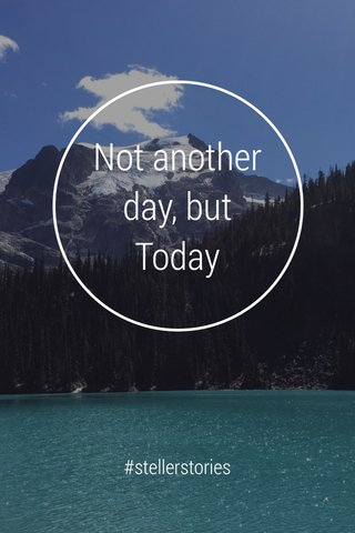 Not another day, but Today #stellerstories