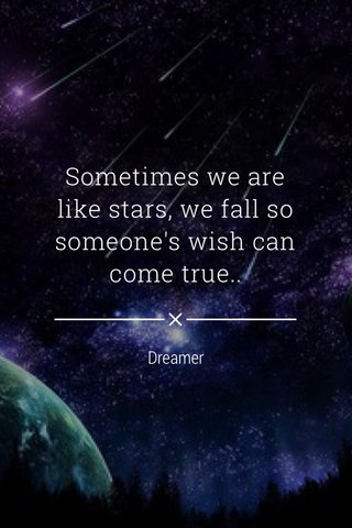 Sometimes we are like stars, we fall so someone's wish can come true.. Dreamer