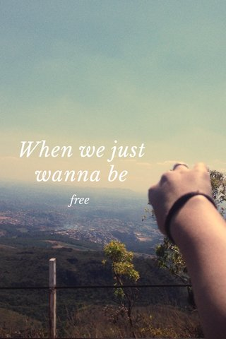 When we just wanna be free