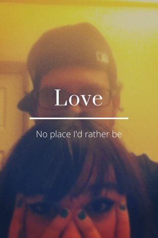 Love No place I'd rather be