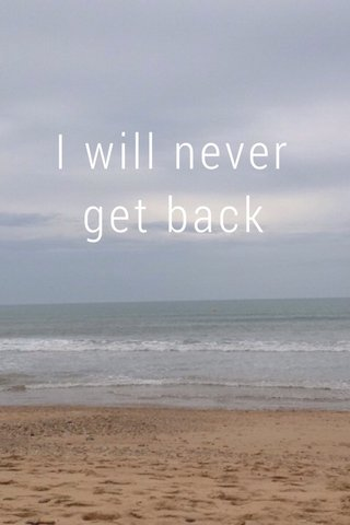 I will never get back
