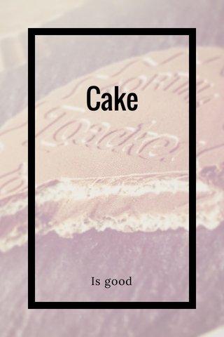 Cake Is good